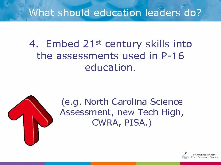 What should education leaders do? 4. Embed 21 st century skills into the assessments
