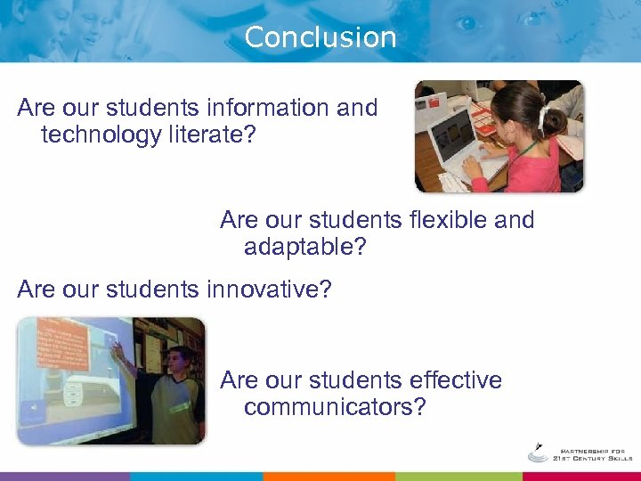 Conclusion Are our students information and technology literate? Are our students flexible and adaptable?