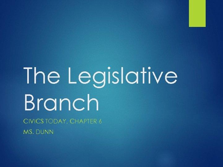 The Legislative Branch CIVICS TODAY, CHAPTER 6 MS. DUNN