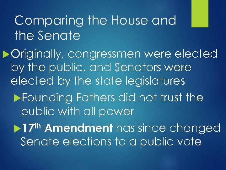 Comparing the House and the Senate Originally, congressmen were elected by the public, and