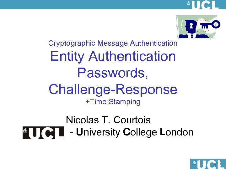 Cryptographic Message Authentication Entity Authentication Passwords, Challenge-Response +Time Stamping Nicolas T. Courtois - University