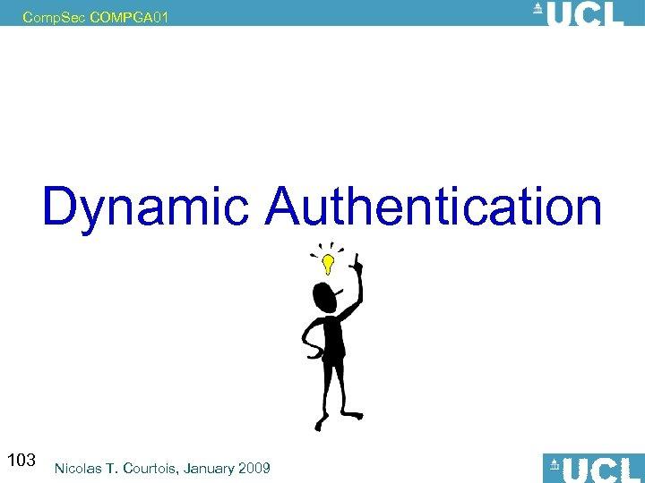 Comp. Sec COMPGA 01 Dynamic Authentication 103 Nicolas T. Courtois, January 2009