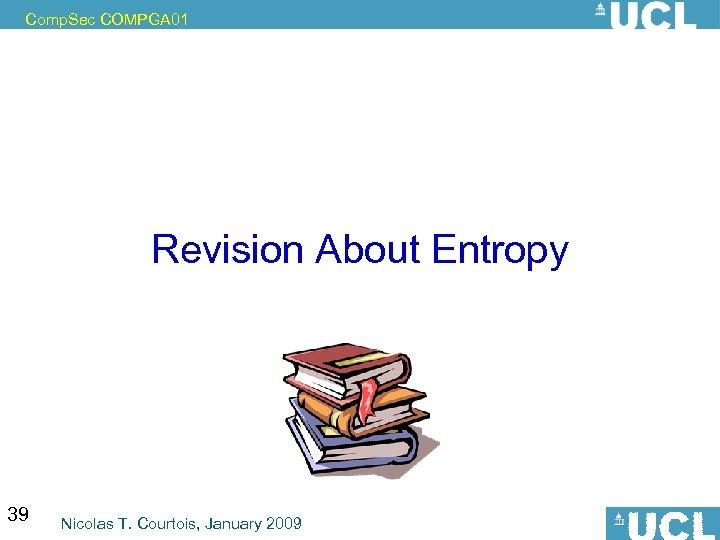 Comp. Sec COMPGA 01 Revision About Entropy 39 Nicolas T. Courtois, January 2009