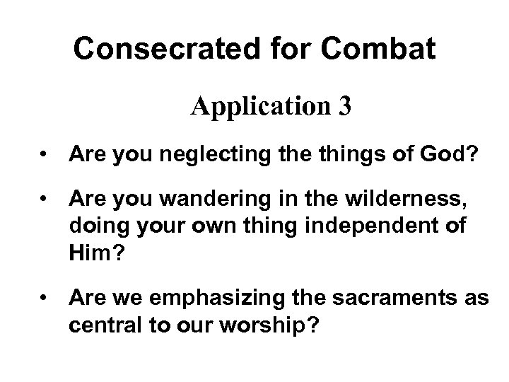Consecrated for Combat Application 3 • Are you neglecting the things of God? •