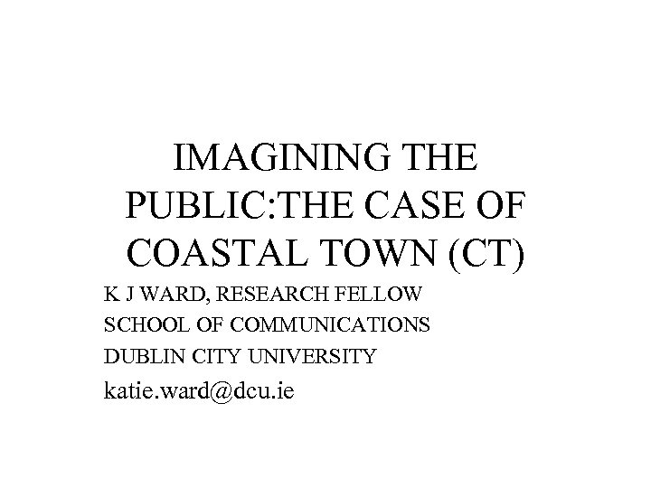 IMAGINING THE PUBLIC: THE CASE OF COASTAL TOWN (CT) K J WARD, RESEARCH FELLOW