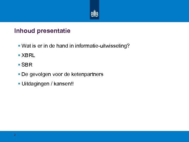 Inhoud presentatie § Wat is er in de hand in informatie-uitwisseling? § XBRL §