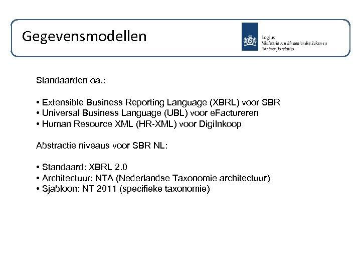 Gegevensmodellen Standaarden oa. : • Extensible Business Reporting Language (XBRL) voor SBR • Universal