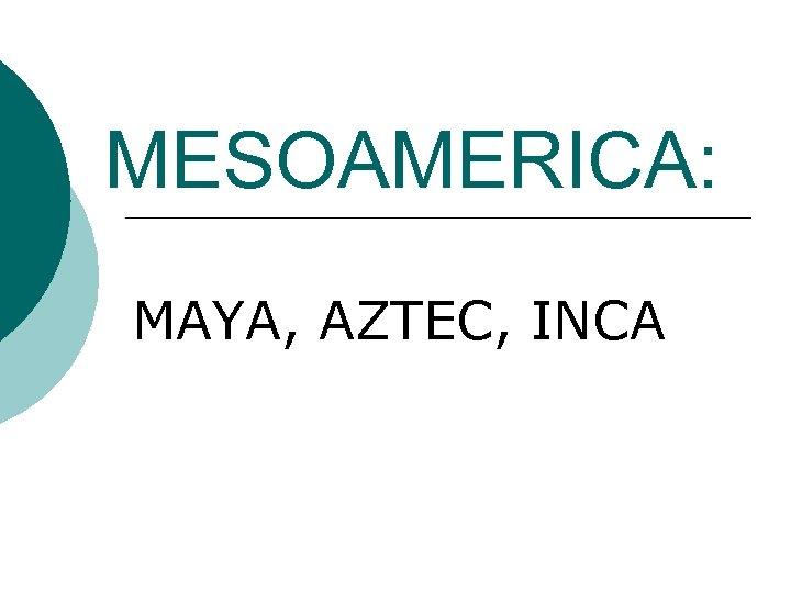 MESOAMERICA: MAYA, AZTEC, INCA