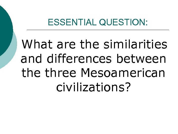 ESSENTIAL QUESTION: What are the similarities and differences between the three Mesoamerican civilizations?