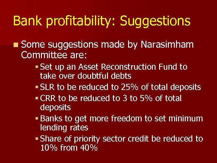 Bank profitability: Suggestions n Some suggestions made by Narasimham Committee are: § Set up