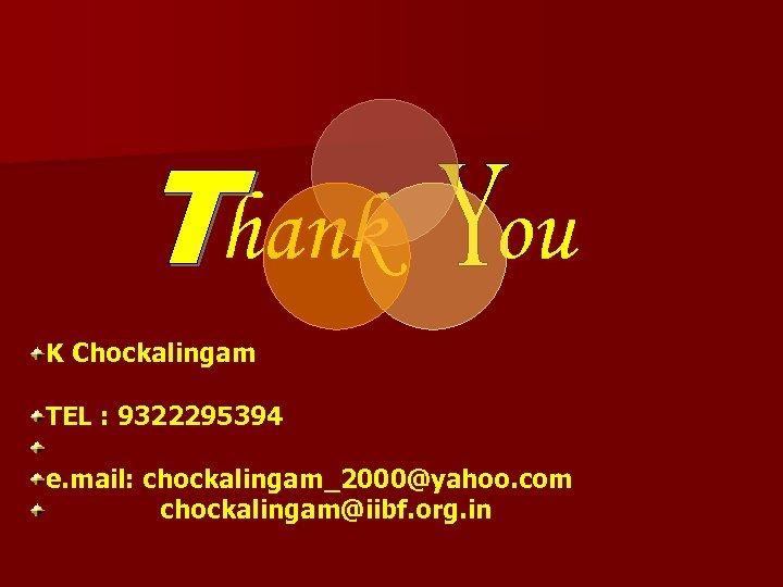 hank ou K Chockalingam TEL : 9322295394 e. mail: chockalingam_2000@yahoo. com chockalingam@iibf. org. in