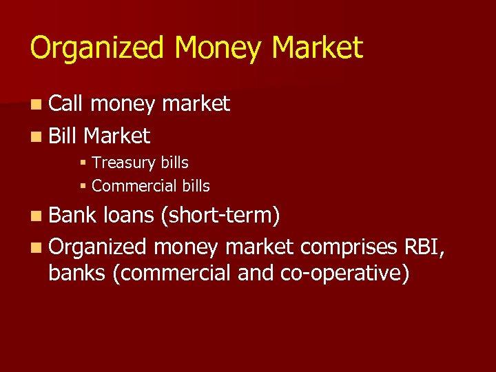 Organized Money Market n Call money market n Bill Market § Treasury bills §