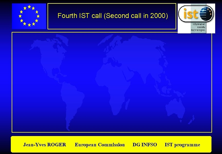 Fourth IST call (Second call in 2000) Jean-Yves ROGER European Commission DG INFSO IST