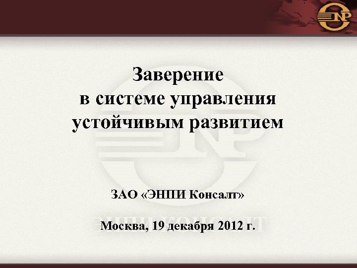 Заверение в системе управления устойчивым развитием ЗАО «ЭНПИ Консалт» Москва, 19 декабря 2012 г.