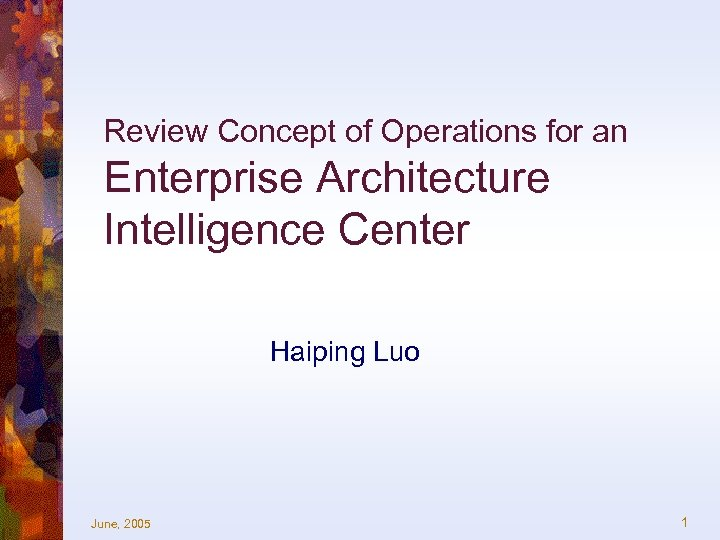 Review Concept of Operations for an Enterprise Architecture Intelligence Center Haiping Luo June, 2005