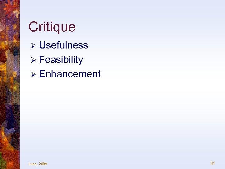 Critique Ø Usefulness Ø Feasibility Ø Enhancement June, 2005 31