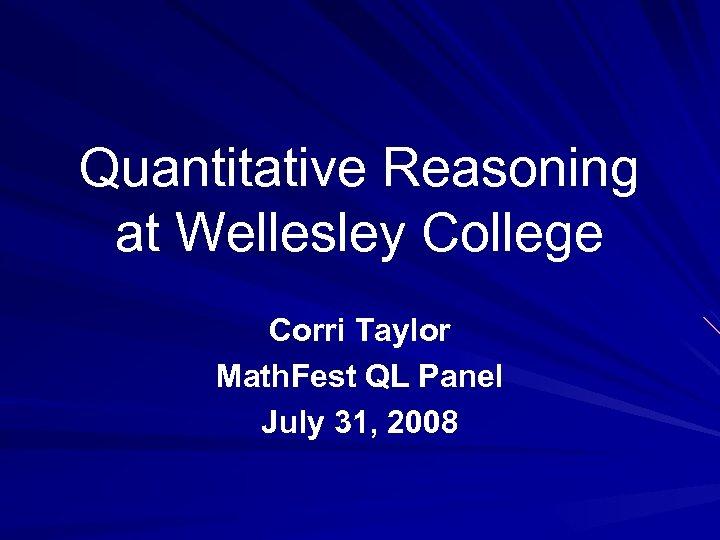 Quantitative Reasoning at Wellesley College Corri Taylor Math. Fest QL Panel July 31, 2008