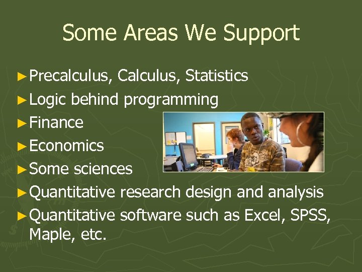 Some Areas We Support ► Precalculus, Calculus, Statistics ► Logic behind programming ► Finance