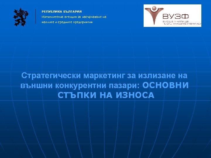 РЕПУБЛИКА БЪЛГАРИЯ Изпълнителна агенция за насърчаване на малките и средните предприятия Стратегически маркетинг за