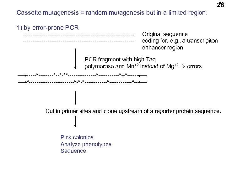 26 26 Cassette mutagenesis = random mutagenesis but in a limited region: 1) by