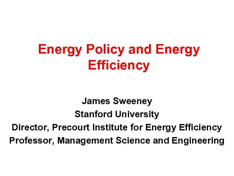 Energy Policy and Energy Efficiency James Sweeney Stanford University Director, Precourt Institute for Energy