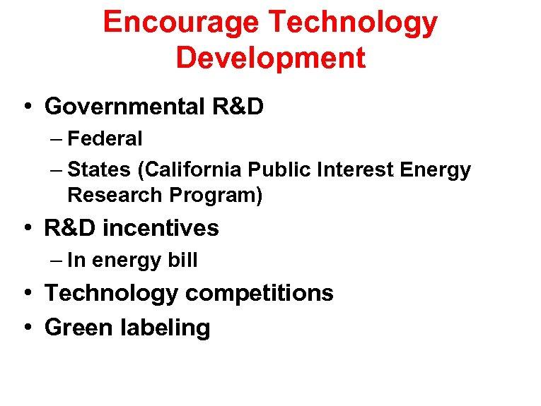 Encourage Technology Development • Governmental R&D – Federal – States (California Public Interest Energy