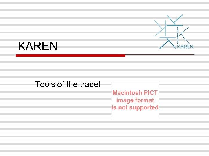 KAREN Tools of the trade!