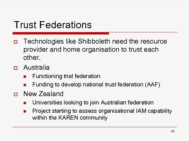Trust Federations o o Technologies like Shibboleth need the resource provider and home organisation