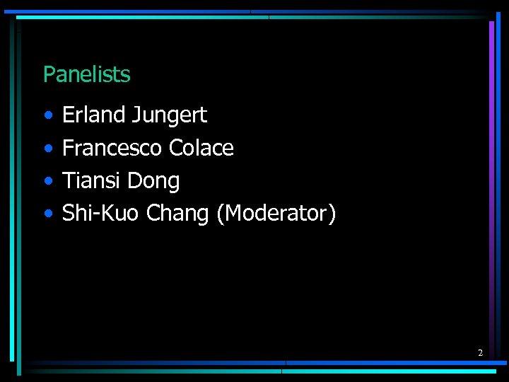 Panelists • • Erland Jungert Francesco Colace Tiansi Dong Shi-Kuo Chang (Moderator) 2
