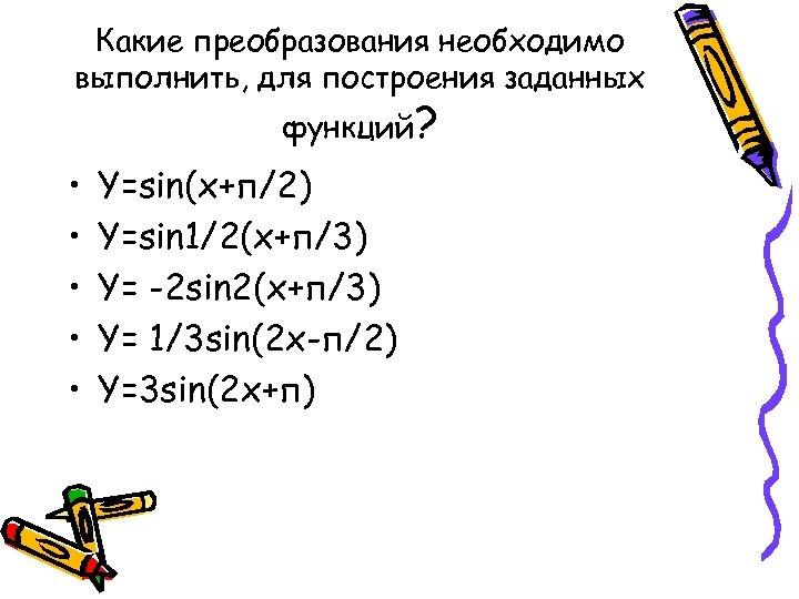 Какие преобразования необходимо выполнить, для построения заданных функций? • • • Y=sin(x+п/2) Y=sin 1/2(x+п/3)