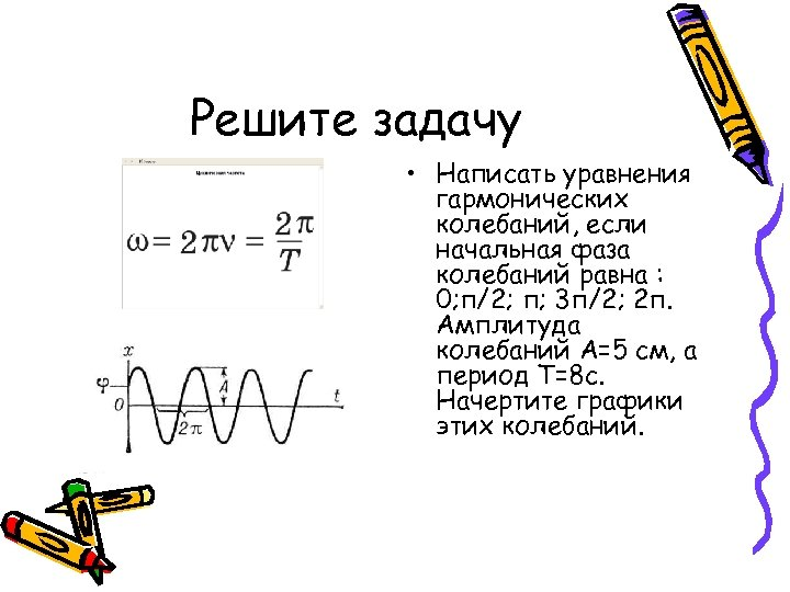Решите задачу • Написать уравнения гармонических колебаний, если начальная фаза колебаний равна : 0;