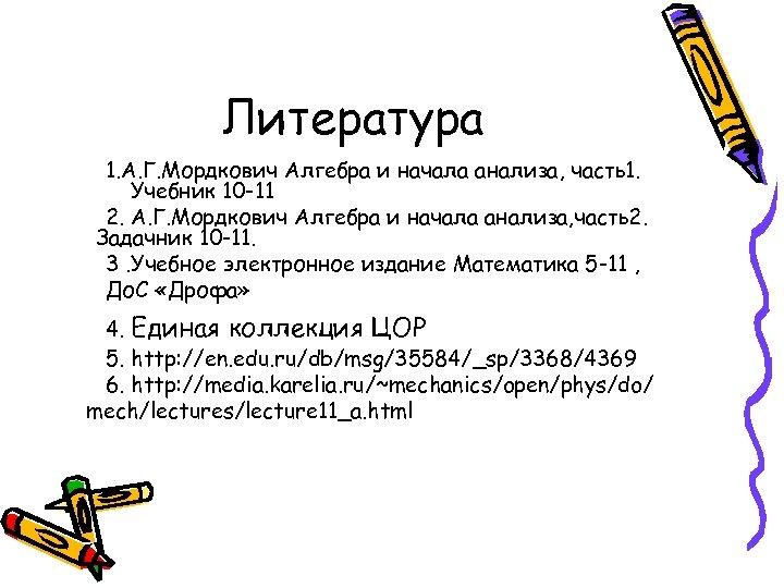 Литература 1. А. Г. Мордкович Алгебра и начала анализа, часть1. Учебник 10 -11 2.