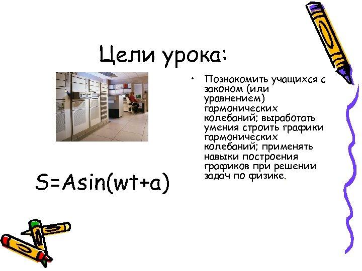 Цели урока: S=Asin(wt+a) • Познакомить учащихся с законом (или уравнением) гармонических колебаний; выработать умения