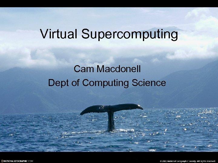 Virtual Supercomputing Cam Macdonell Dept of Computing Science