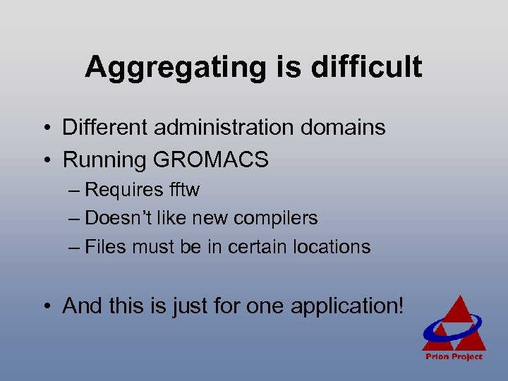 Aggregating is difficult • Different administration domains • Running GROMACS – Requires fftw –
