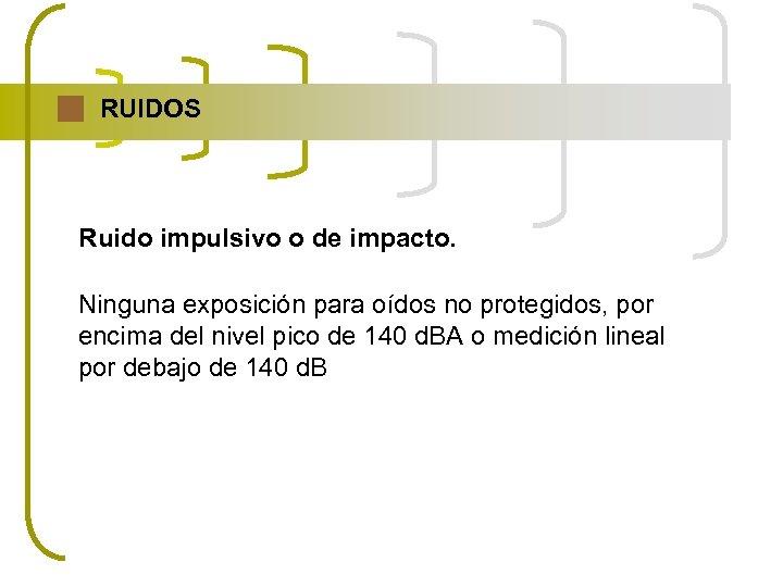 RUIDOS Ruido impulsivo o de impacto. Ninguna exposición para oídos no protegidos, por encima