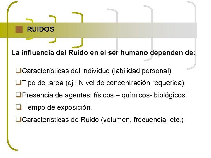RUIDOS La influencia del Ruido en el ser humano dependen de: q. Características del