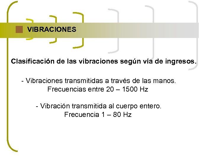 VIBRACIONES Clasificación de las vibraciones según vía de ingresos. - Vibraciones transmitidas a través