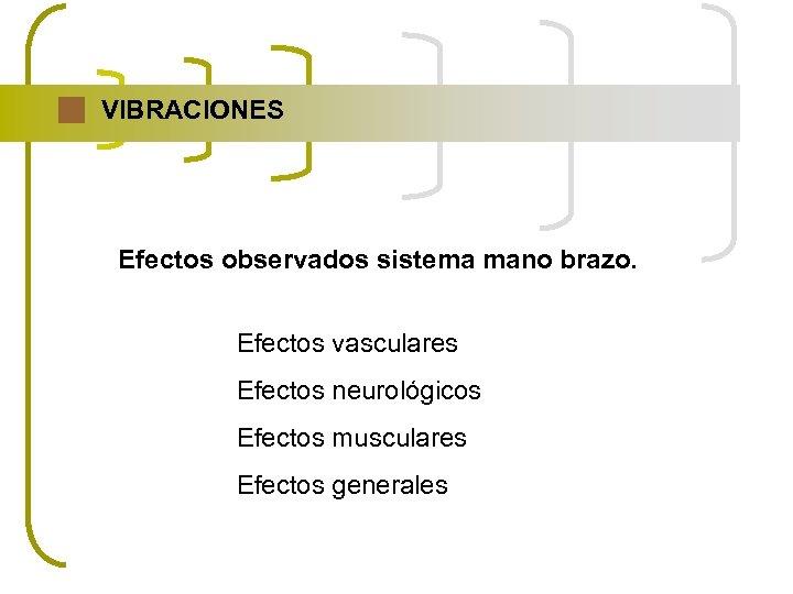 VIBRACIONES Efectos observados sistema mano brazo. Efectos vasculares Efectos neurológicos Efectos musculares Efectos generales