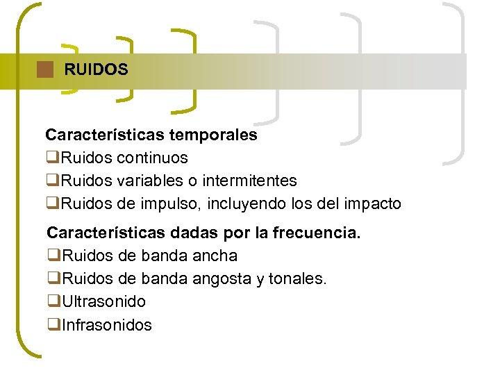 RUIDOS Características temporales q. Ruidos continuos q. Ruidos variables o intermitentes q. Ruidos de