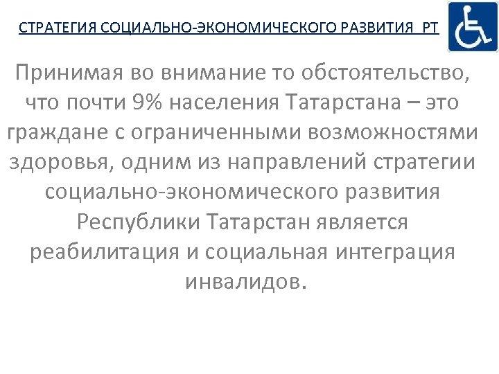 СТРАТЕГИЯ СОЦИАЛЬНО-ЭКОНОМИЧЕСКОГО РАЗВИТИЯ РТ Принимая во внимание то обстоятельство, что почти 9% населения Татарстана