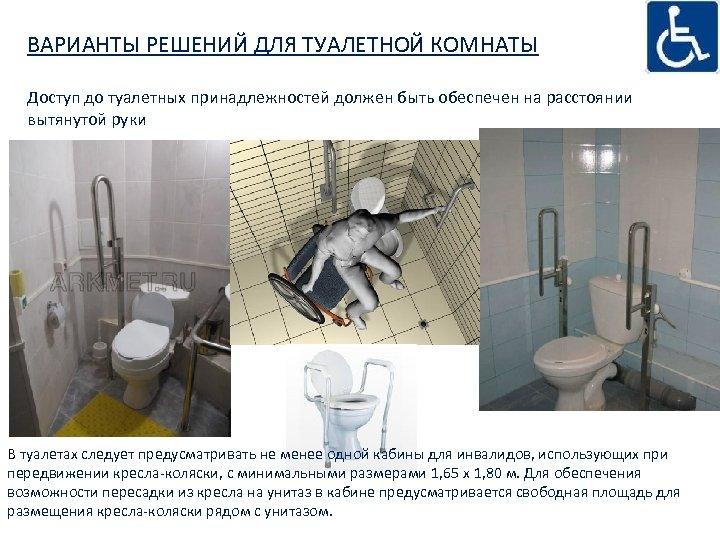 ВАРИАНТЫ РЕШЕНИЙ ДЛЯ ТУАЛЕТНОЙ КОМНАТЫ Доступ до туалетных принадлежностей должен быть обеспечен на расстоянии