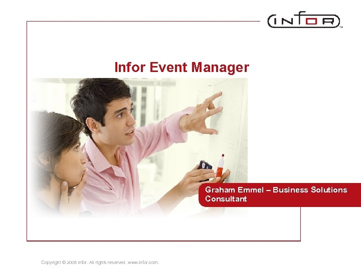 Infor Event Manager Graham Emmel – Business Solutions Consultant Copyright © 2008 Infor. All