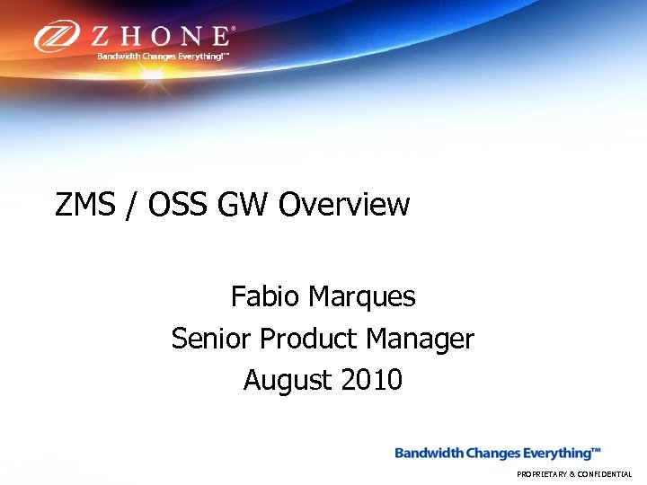ZMS / OSS GW Overview Fabio Marques Senior Product Manager August 2010 PROPRIETARY &
