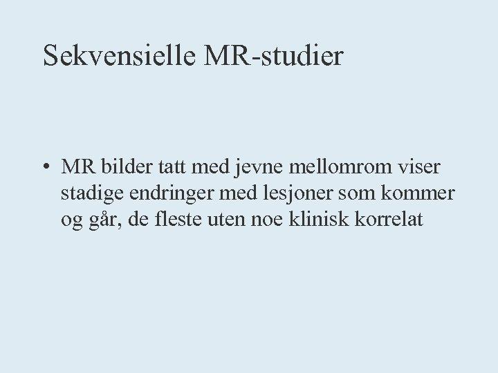 Sekvensielle MR-studier • MR bilder tatt med jevne mellomrom viser stadige endringer med lesjoner