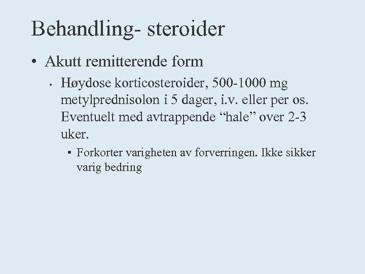 Behandling- steroider • Akutt remitterende form • Høydose korticosteroider, 500 -1000 mg metylprednisolon i