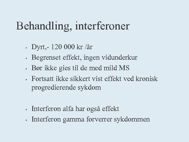 Behandling, interferoner • • • Dyrt, - 120 000 kr /år Begrenset effekt, ingen