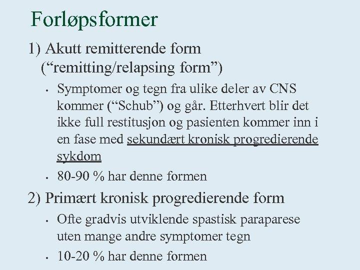 """Forløpsformer 1) Akutt remitterende form (""""remitting/relapsing form"""") • • Symptomer og tegn fra ulike"""