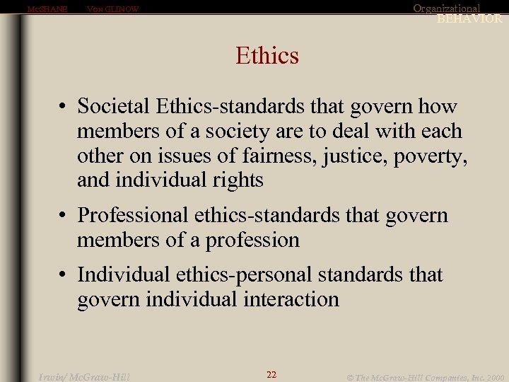 MCSHANE Organizational VON GLINOW BEHAVIOR Ethics • Societal Ethics-standards that govern how members of