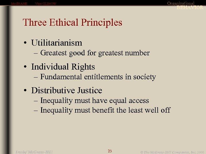 MCSHANE Organizational VON GLINOW BEHAVIOR Three Ethical Principles • Utilitarianism – Greatest good for
